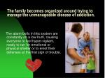 the family becomes organized around trying to manage the unmanageable disease of addiction