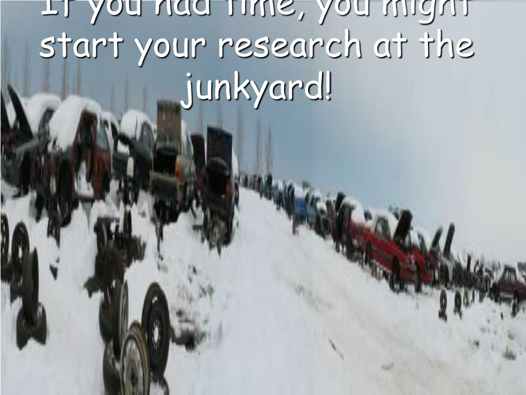 If you had time, you might start your research at the junkyard!