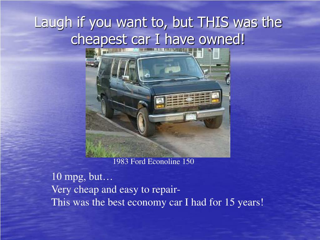 Laugh if you want to, but THIS was the cheapest car I have owned!