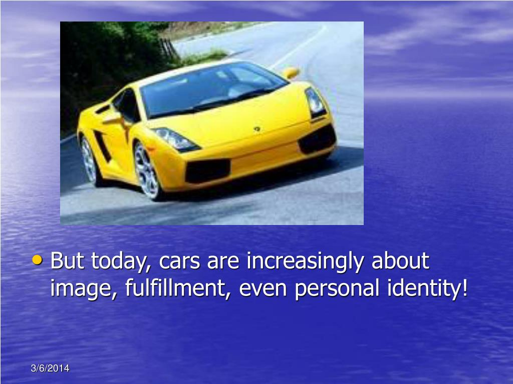 But today, cars are increasingly about image, fulfillment, even personal identity!