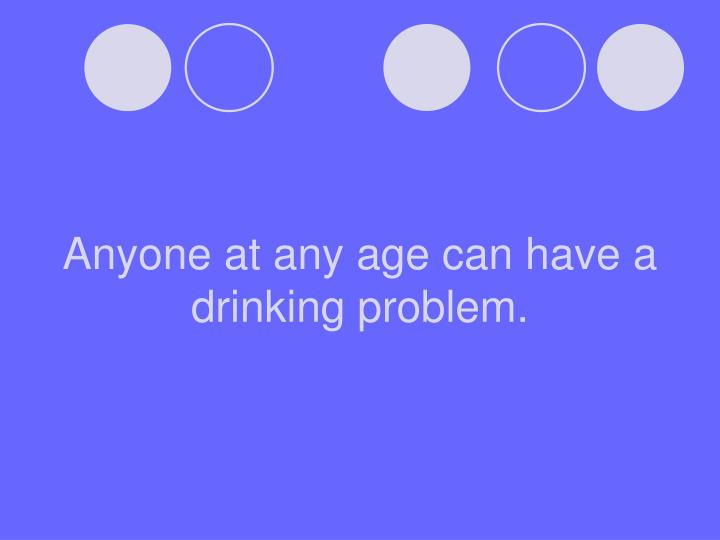 Anyone at any age can have a drinking problem