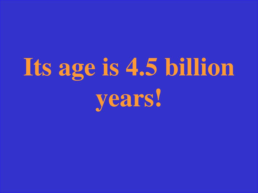 Its age is 4.5 billion years!