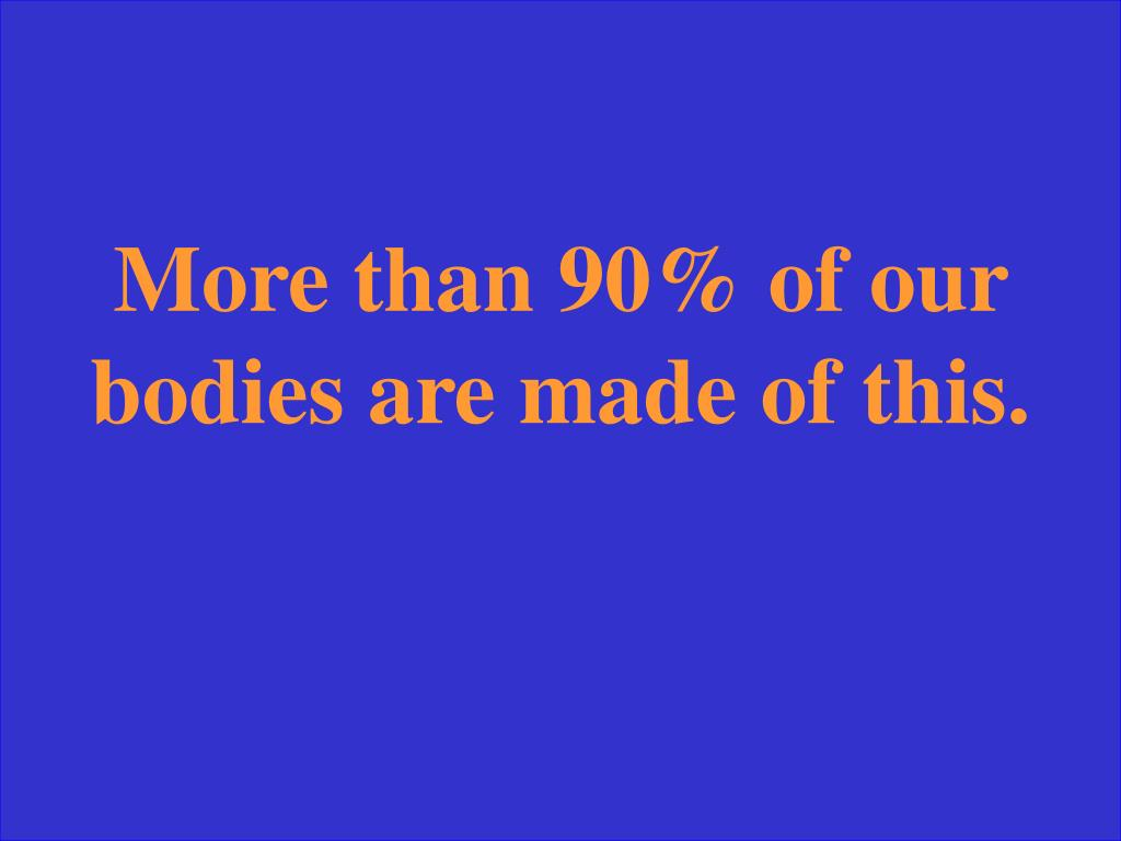 More than 90% of our bodies are made of this.