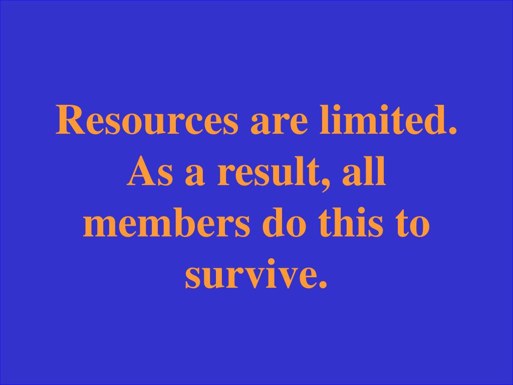Resources are limited. As a result, all members do this to survive.