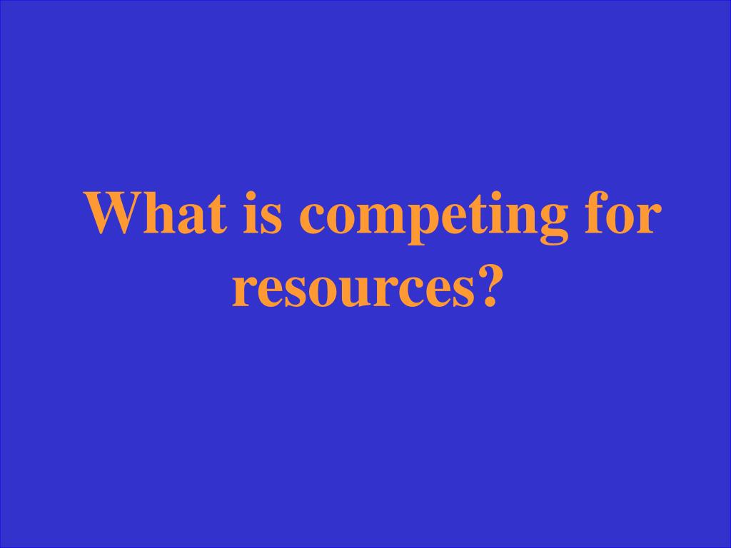 What is competing for resources?