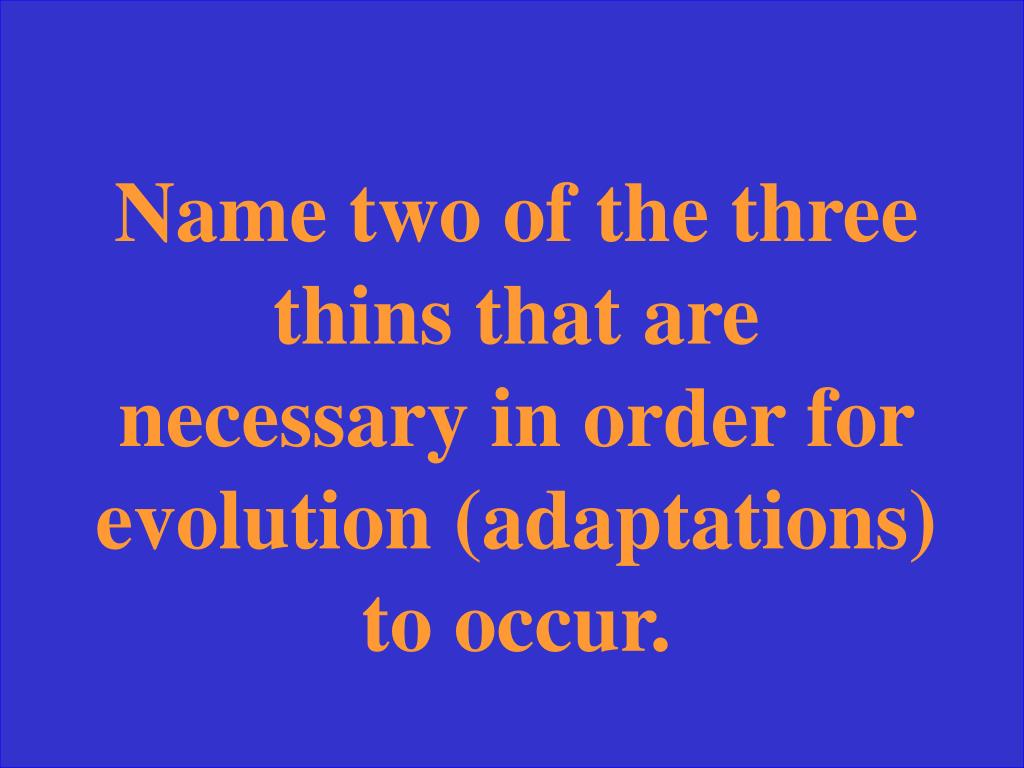 Name two of the three thins that are necessary in order for evolution (adaptations) to occur.