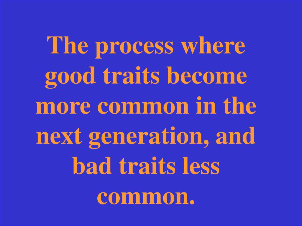 The process where good traits become more common in the next generation, and