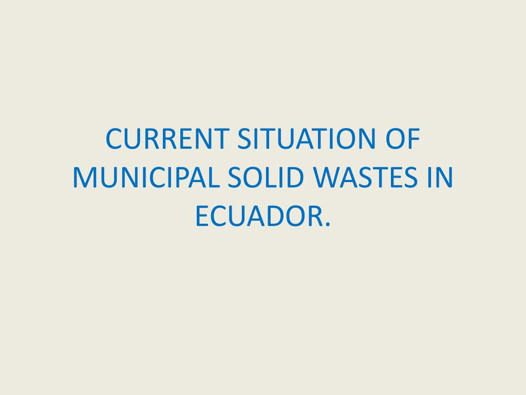 CURRENT SITUATION OF MUNICIPAL SOLID WASTES IN ECUADOR.
