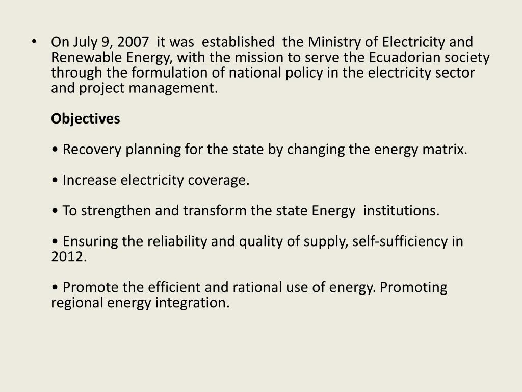 On July 9, 2007  it was  established  the Ministry of Electricity and Renewable Energy, with the mission to serve the Ecuadorian society through the formulation of national policy in the electricity sector and project management.