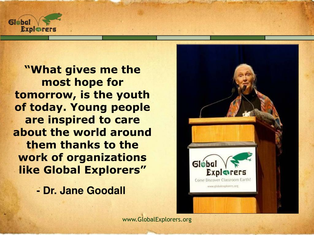 """What gives me the most hope for tomorrow, is the youth of today. Young people are inspired to care about the world around them thanks to the work of organizations like Global Explorers"""