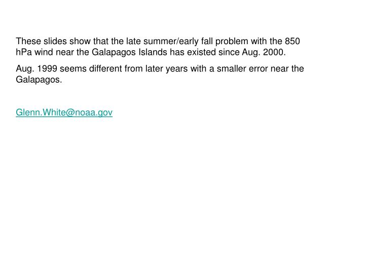 These slides show that the late summer/early fall problem with the 850 hPa wind near the Galapagos I...