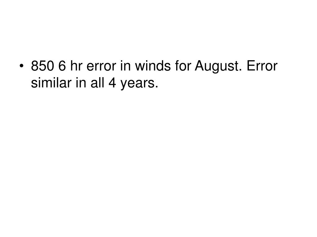 850 6 hr error in winds for August. Error similar in all 4 years.