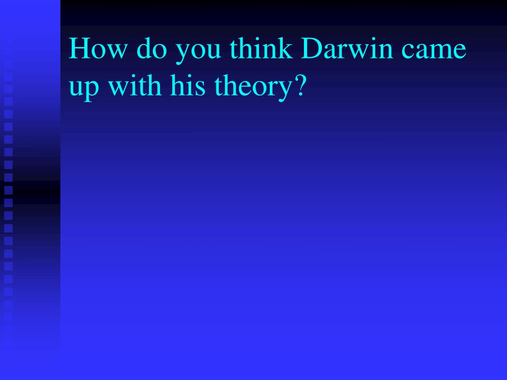 How do you think Darwin came up with his theory?