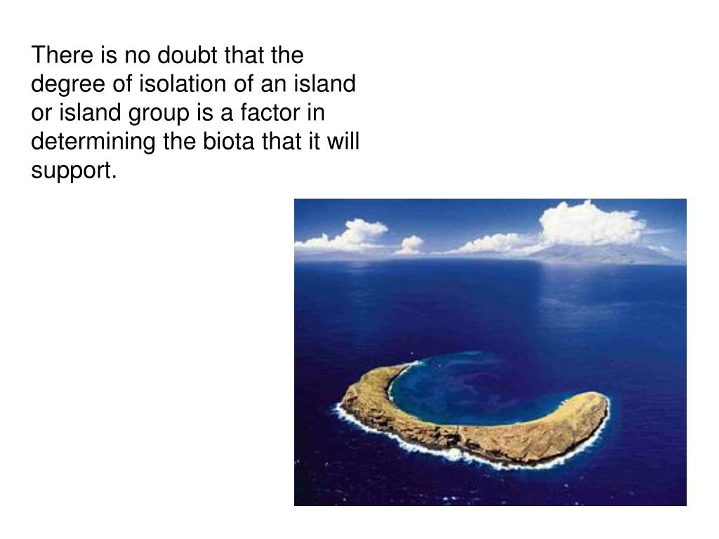 There is no doubt that the degree of isolation of an island or island group is a factor in determining the biota that it will support.