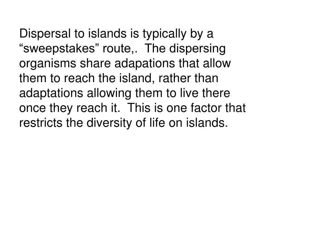 "Dispersal to islands is typically by a ""sweepstakes"" route,.  The dispersing organisms share adapations that allow them to reach the island, rather than adaptations allowing them to live there once they reach it.  This is one factor that restricts the diversity of life on islands."