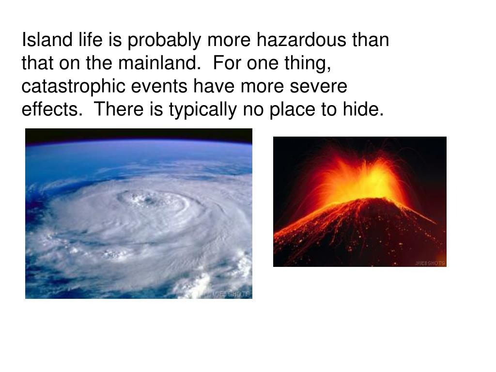 Island life is probably more hazardous than that on the mainland.  For one thing, catastrophic events have more severe effects.  There is typically no place to hide.