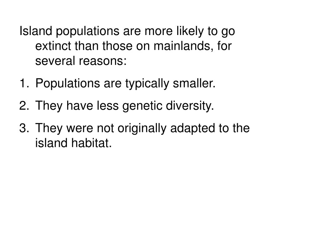 Island populations are more likely to go extinct than those on mainlands, for several reasons: