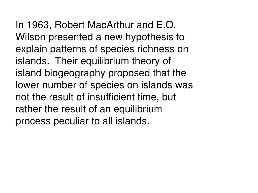In 1963, Robert MacArthur and E.O. Wilson presented a new hypothesis to explain patterns of species richness on islands.  Their equilibrium theory of island biogeography proposed that the lower number of species on islands was not the result of insufficient time, but rather the result of an equilibrium process peculiar to all islands.