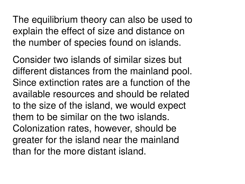 The equilibrium theory can also be used to explain the effect of size and distance on the number of species found on islands.