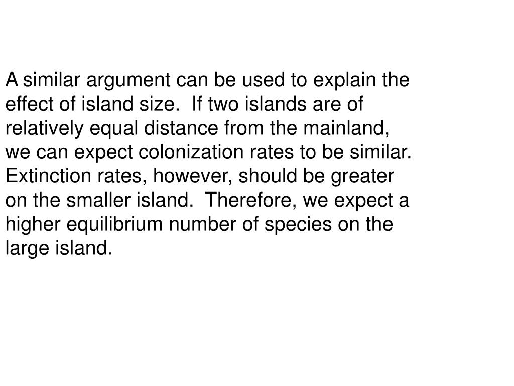 A similar argument can be used to explain the effect of island size.  If two islands are of relatively equal distance from the mainland, we can expect colonization rates to be similar.  Extinction rates, however, should be greater on the smaller island.  Therefore, we expect a higher equilibrium number of species on the large island.