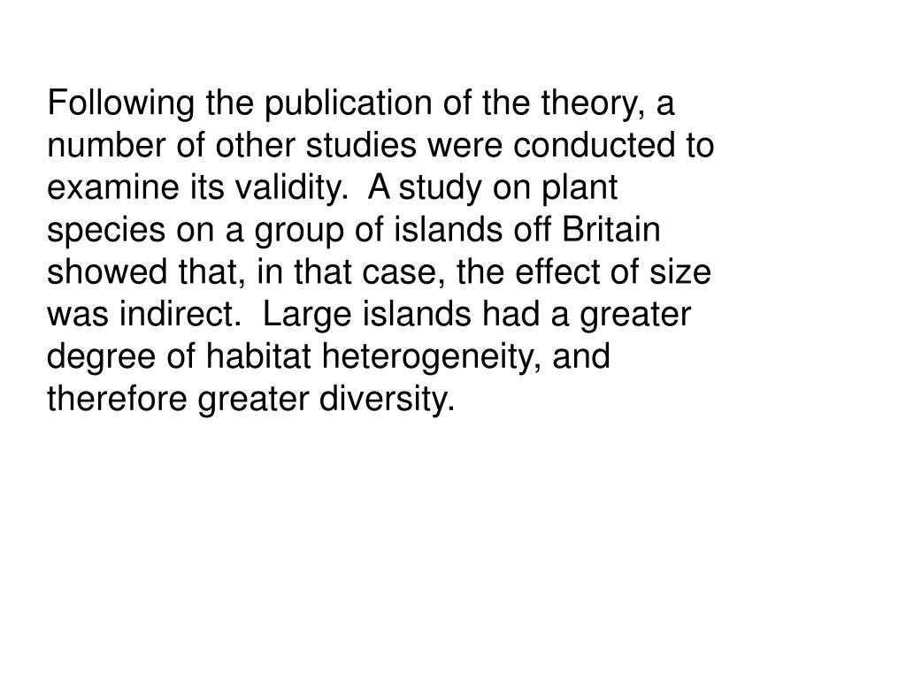 Following the publication of the theory, a number of other studies were conducted to examine its validity.  A study on plant species on a group of islands off Britain showed that, in that case, the effect of size was indirect.  Large islands had a greater degree of habitat heterogeneity, and therefore greater diversity.