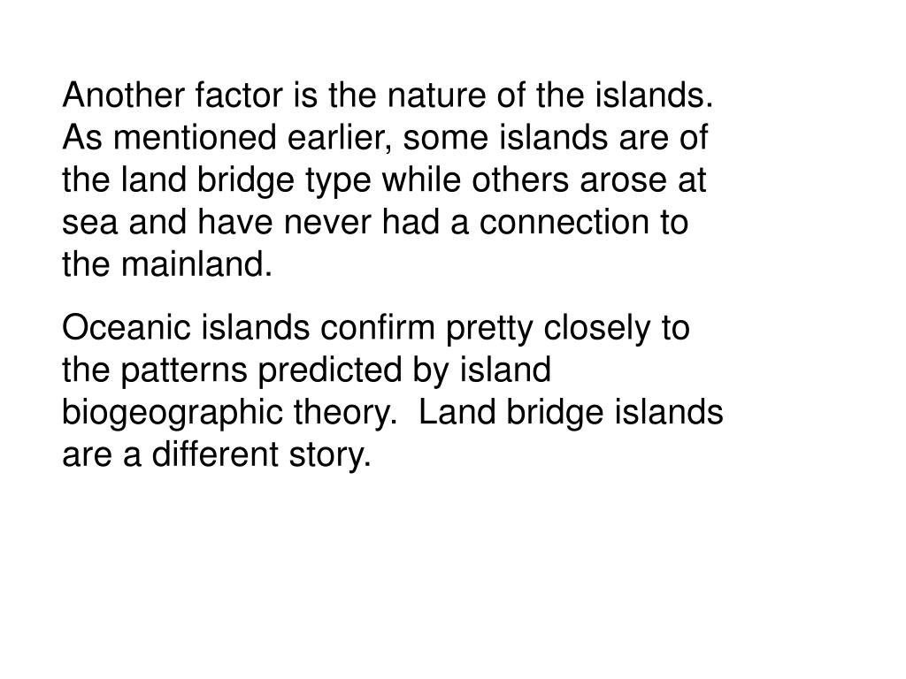 Another factor is the nature of the islands.  As mentioned earlier, some islands are of the land bridge type while others arose at sea and have never had a connection to the mainland.