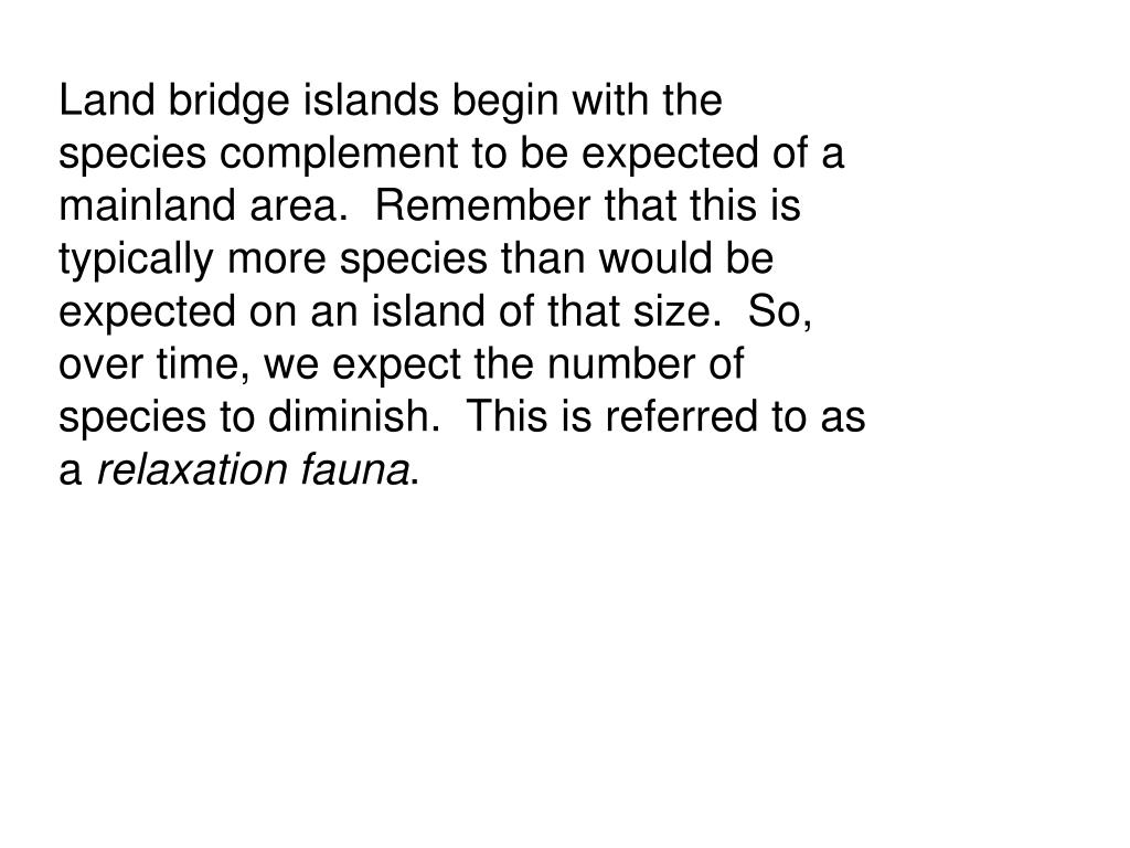 Land bridge islands begin with the species complement to be expected of a mainland area.  Remember that this is typically more species than would be expected on an island of that size.  So, over time, we expect the number of species to diminish.  This is referred to as a