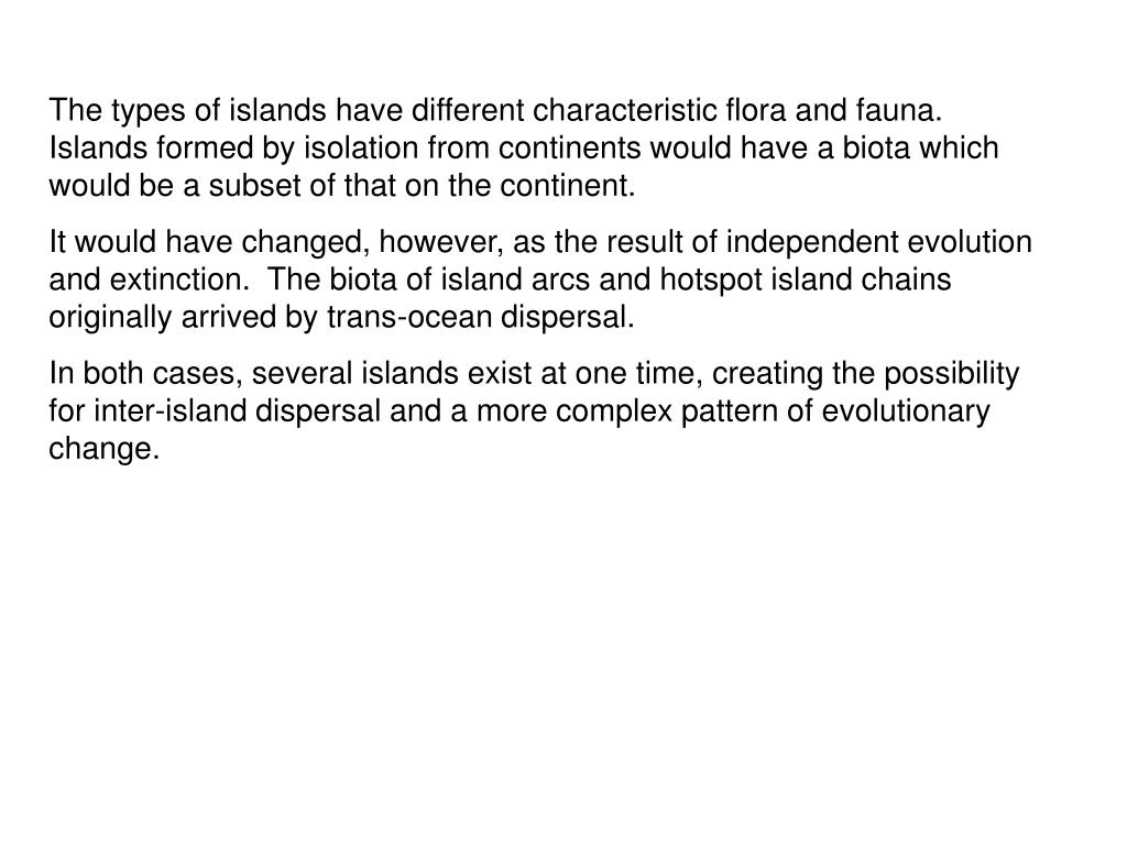 The types of islands have different characteristic flora and fauna.  Islands formed by isolation from continents would have a biota which would be a subset of that on the continent.