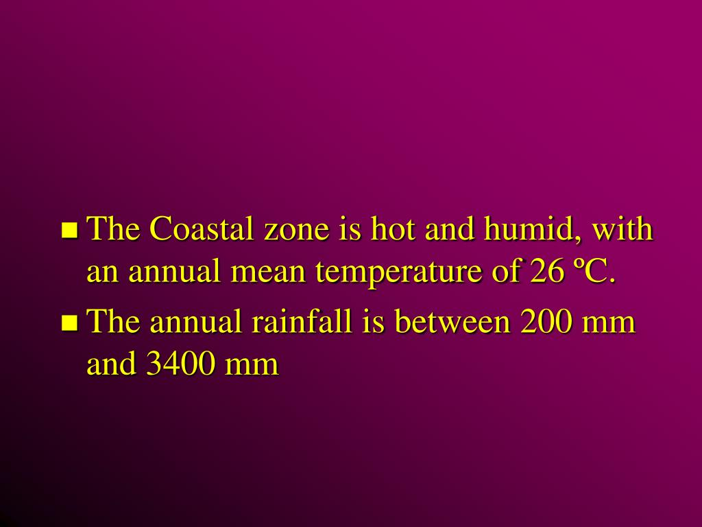 The Coastal zone is hot and humid, with an annual mean temperature of 26 ºC.
