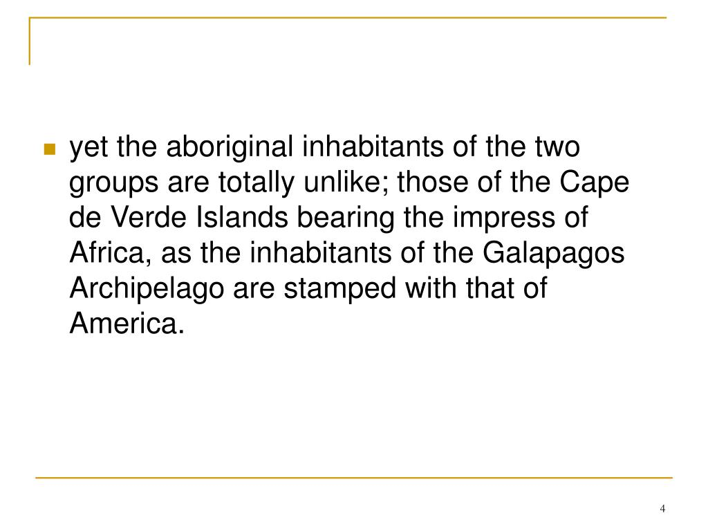 yet the aboriginal inhabitants of the two groups are totally unlike; those of the Cape de Verde Islands bearing the impress of Africa, as the inhabitants of the Galapagos Archipelago are stamped with that of America.