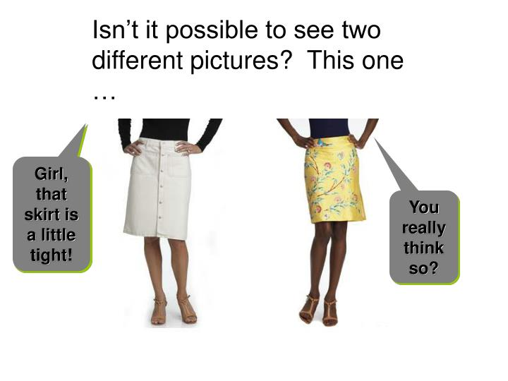 Isn't it possible to see two different pictures?  This one …