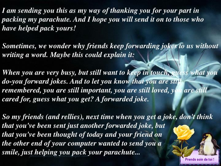 I am sending you this as my way of thanking you for your part in packing my parachute. And I hope you will send it on to those who have helped pack yours!