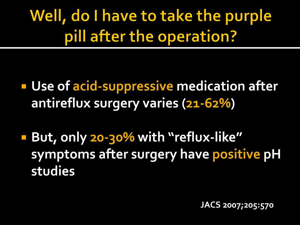 Well, do I have to take the purple pill after the operation?
