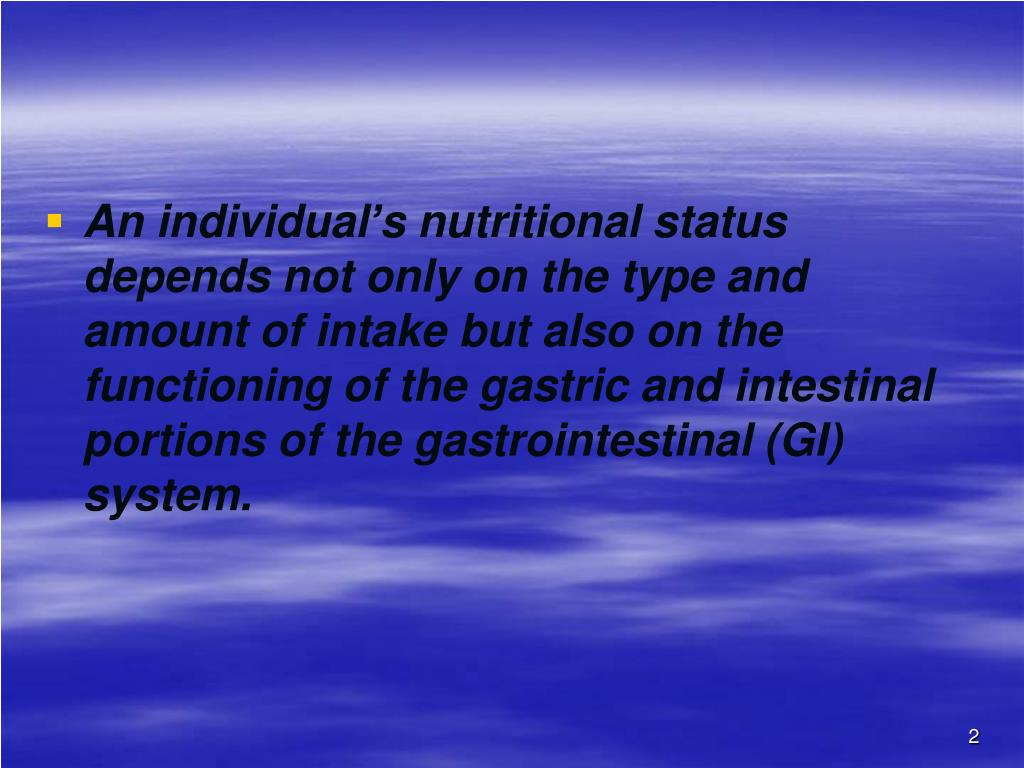An individual's nutritional status depends not only on the type and amount of intake but also on the functioning of the gastric and intestinal portions of the gastrointestinal (GI) system.