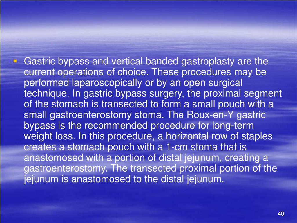 Gastric bypass and vertical banded gastroplasty are the current operations of choice. These procedures may be performed laparoscopically or by an open surgical technique. In gastric bypass surgery, the proximal segment of the stomach is transected to form a small pouch with a small gastroenterostomy stoma. The Roux-en-Y gastric bypass is the recommended procedure for long-term weight loss. In this procedure, a horizontal row of staples creates a stomach pouch with a 1-cm stoma that is anastomosed with a portion of distal jejunum, creating a gastroenterostomy. The transected proximal portion of the jejunum is anastomosed to the distal jejunum.