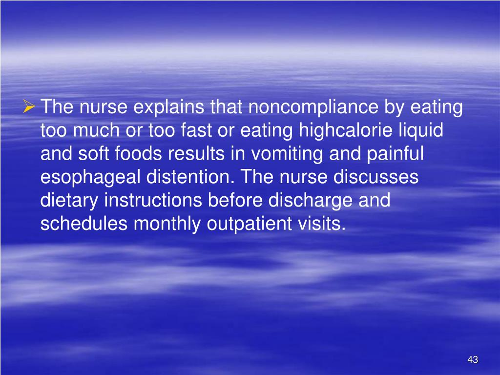The nurse explains that noncompliance by eating too much or too fast or eating highcalorie liquid and soft foods results in vomiting and painful esophageal distention. The nurse discusses dietary instructions before discharge and schedules monthly outpatient visits.