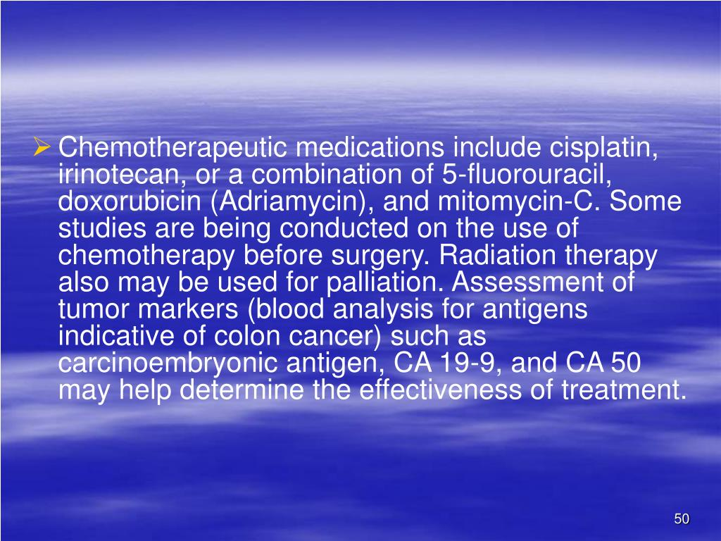 Chemotherapeutic medications include cisplatin, irinotecan, or a combination of 5-fluorouracil, doxorubicin (Adriamycin), and mitomycin-C. Some studies are being conducted on the use of chemotherapy before surgery. Radiation therapy also may be used for palliation. Assessment of tumor markers (blood analysis for antigens indicative of colon cancer) such as carcinoembryonic antigen, CA 19-9, and CA 50 may help determine the effectiveness of treatment.