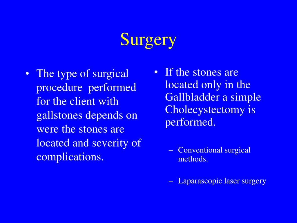 The type of surgical procedure  performed for the client with gallstones depends on were the stones are located and severity of complications.
