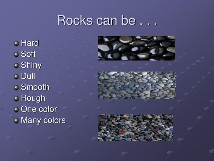Rocks can be