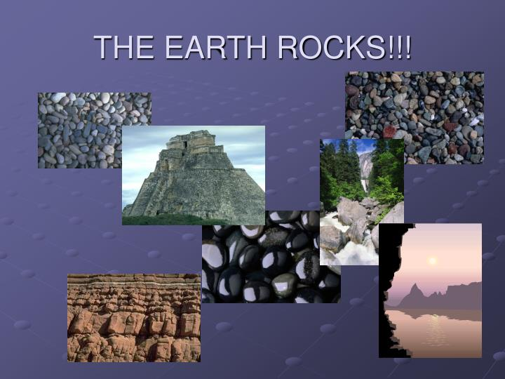 THE EARTH ROCKS!!!