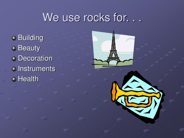 We use rocks for. . .