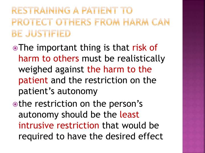 Restraining a patient to protect others from harm can be justified