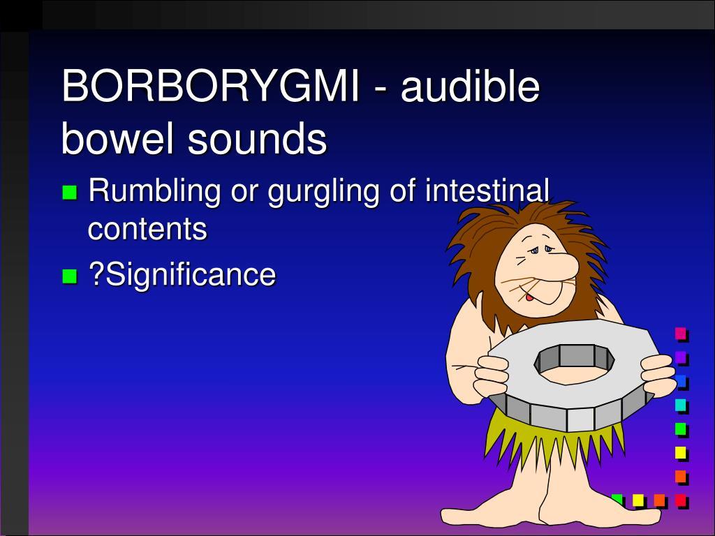 BORBORYGMI - audible bowel sounds