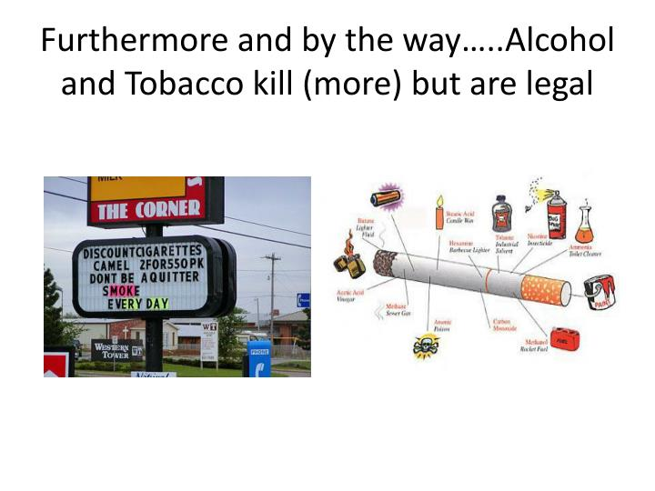 Furthermore and by the way…..Alcohol and Tobacco kill (more) but are legal