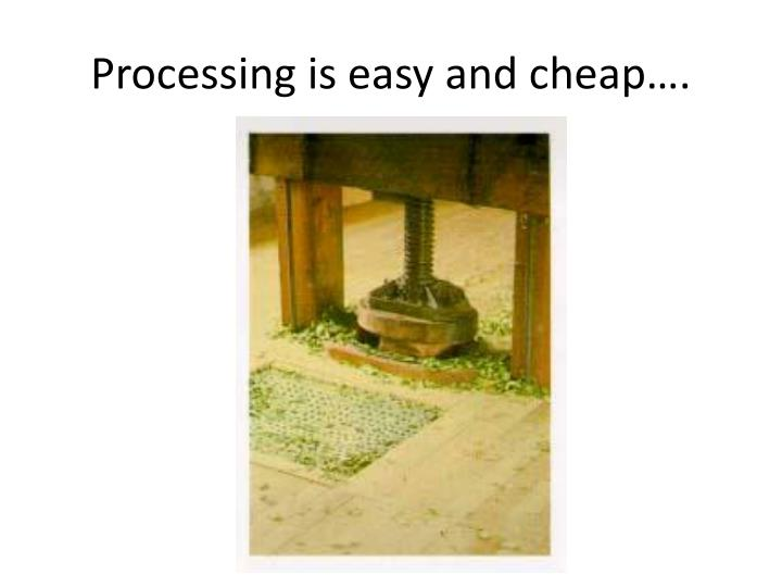 Processing is easy and cheap….