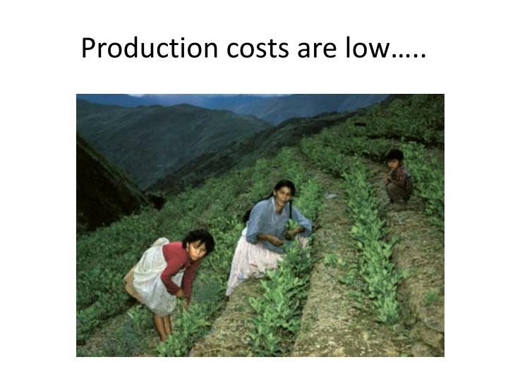 Production costs are low…..
