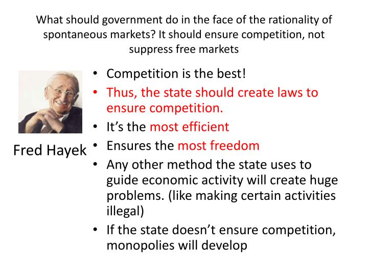 What should government do in the face of the rationality of spontaneous markets? It should ensure competition, not suppress free markets