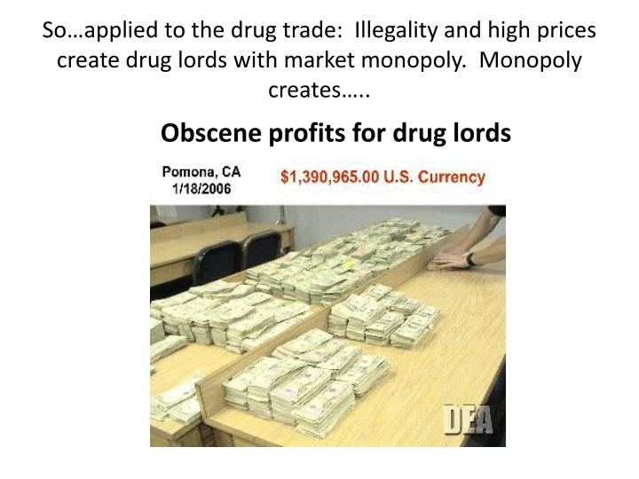So…applied to the drug trade:  Illegality and high prices create drug lords with market monopoly.  Monopoly creates…..
