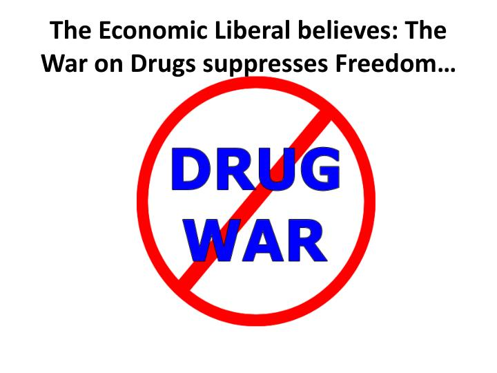 The Economic Liberal believes: The War on Drugs suppresses Freedom…