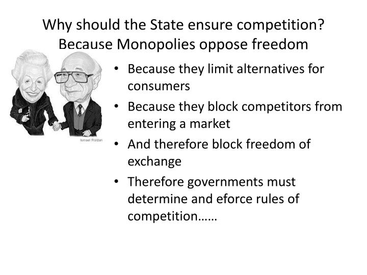 Why should the State ensure competition?  Because Monopolies oppose freedom